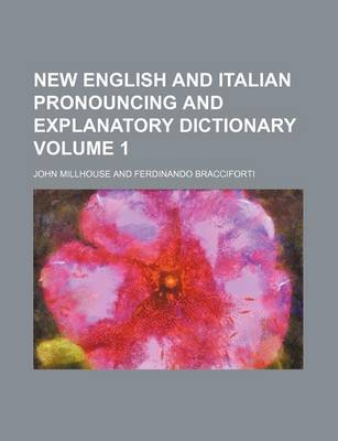 New English and Italian Pronouncing and Explanatory Dictionary Volume 1 by John Millhouse