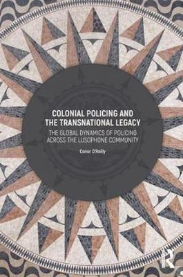 Colonial Policing and the Transnational Legacy by Conor O'Reilly