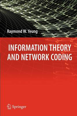 Information Theory and Network Coding by Raymond W. Yeung