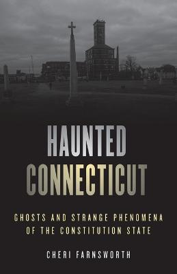 Haunted Connecticut: Ghosts and Strange Phenomena of the Constitution State book