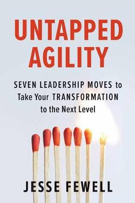 Untapped Agility: Seven Leadership Moves to Take Your Transformation to the Next Level by Jesse Fewell