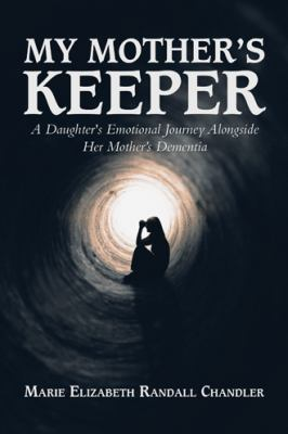My Mother's Keeper: A Daughter's Emotional Journey Alongside Her Mother's Dementia by Marie Elizabeth Randall Chandler