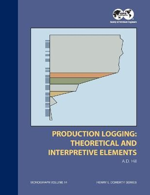 Production Logging - Theoretical and Interpretive Elements: Monograph 14 by Dan Hill