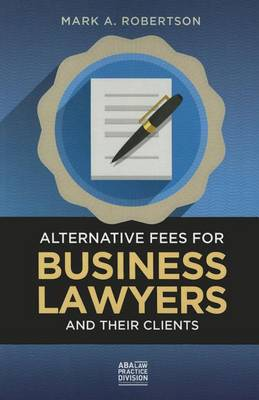Alternative Fees for Business Lawyers and Their Clients by Mark A. Robertson