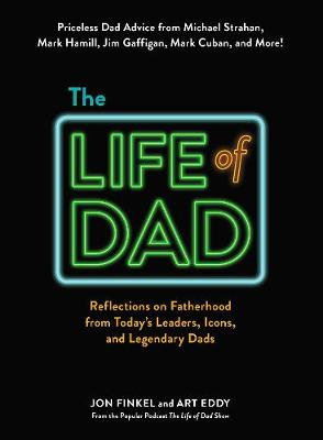 The Life of Dad: Reflections on Fatherhood from Today's Leaders, Icons, and Legendary Dads by Jon Finkel