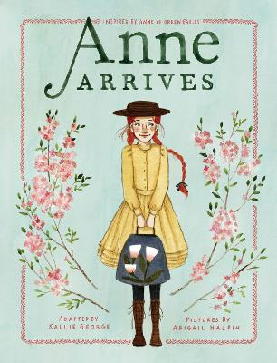 Anne Arrives: Inspired by Anne of Green Gables by Kallie George
