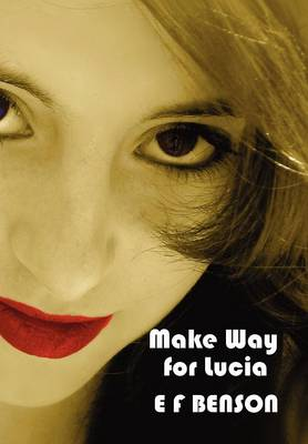 The Make Way for Lucia - The Complete Mapp & Lucia - Queen Lucia, Miss Mapp Including 'The Male Impersonator', Lucia in London, Mapp and Lucia, Lucia's Progress (also Known as The Worshipful Lucia), & Trouble for Lucia by E. F. Benson