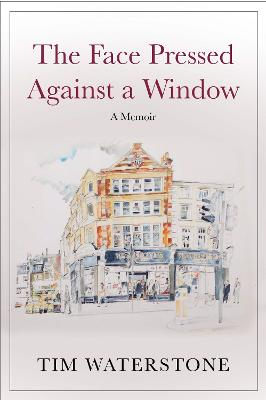 The Face Pressed Against a Window: A Memoir by Sir Tim Waterstone