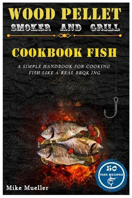 Wood Pellet Smoker And Grill Cookbook Fish by Mike Mueller