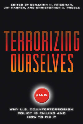 Terrorizing Ourselves: Why U.S. Counterterrorism Policy is Failing and How to Fix it by Benjamin H. Friedman
