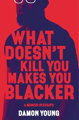 What Doesn't Kill You Makes You Blacker: A Memoir in Essays by Damon Young