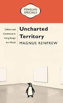 Uncharted Territory: Culture and Commerce in Hong Kong's Art World by Magnus Renfrew