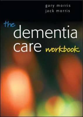 The Dementia Care Workbook by Gary Morris
