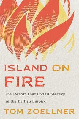 Island on Fire: The Revolt That Ended Slavery in the British Empire by Tom Zoellner