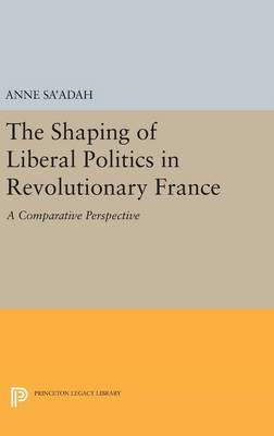 Shaping of Liberal Politics in Revolutionary France by Anne Sa'adah