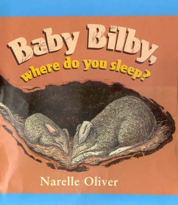 Baby Bilby, Where Do You Sleep?: Cba Honour Book 2002 Early Childhood & Honour Book 2002 Eve Pownell Award for Information Books by Narelle Oliver