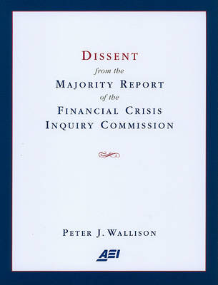 Dissent from the Majority Report of the Financial Crisis Inquiry Commission by Peter J. Wallison