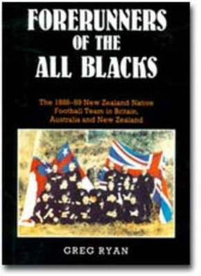 Forerunners of the All Blacks: The 1888-89 New Zealand Native Football Team in Britain, Australia and New Zealand by Greg Ryan