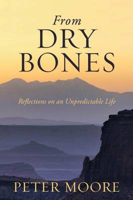 From Dry Bones: Reflections on an Unpredictable Life by Peter Moore