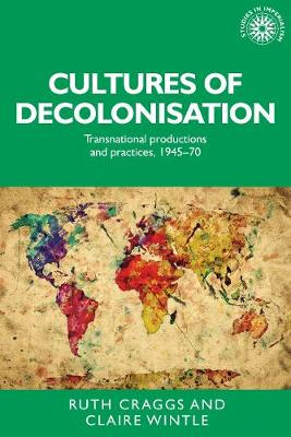 Cultures of Decolonisation by Ruth Craggs