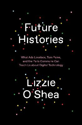 Future Histories: What Ada Lovelace, Tom Paine, and the Paris Commune Can Teach Us About Digital Technology by Lizzie O'Shea