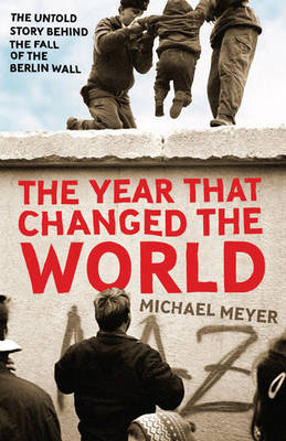Year That Changed the World: The Untold Story Behind the Fall of the Berlin Wall by Michael Meyer