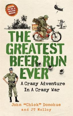 The Greatest Beer Run Ever: A Crazy Adventure in a Crazy War *SOON TO BE A MAJOR MOVIE* by J. T. Molloy