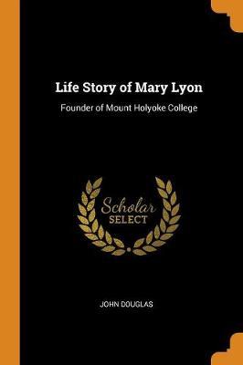 Life Story of Mary Lyon: Founder of Mount Holyoke College by John Douglas