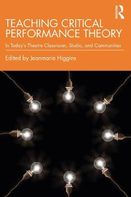 Teaching Critical Performance Theory: In Today's Theatre Classroom, Studio, and Communities by Jeanmarie Higgins