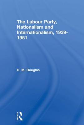 The Labour Party, Nationalism and Internationalism, 1939-1951 by R. M. Douglas