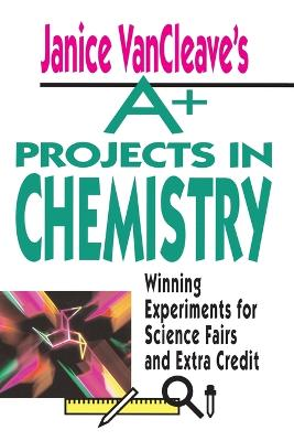 Janice VanCleave's A+ Projects in Chemistry by Janice VanCleave
