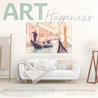 Art Equals Happiness: How to Create a Peaceful Sanctuary in any Home or Workplace by Bernadette Mary Meyers