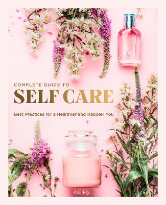 The Complete Guide to Self Care: Best Practices for a Healthier and Happier You book