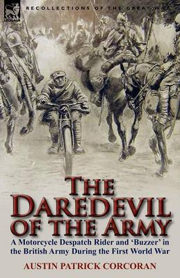 The Daredevil of the Army: A Motorcycle Despatch Rider and 'buzzer' in the British Army During the First World War by Austin Patrick Corcoran