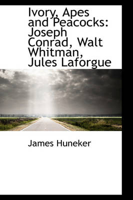 Ivory, Apes and Peacocks: Joseph Conrad, Walt Whitman, Jules Laforgue by James Huneker