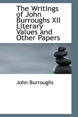 The Writings of John Burroughs XII Literary Values and Other Papers by John Burroughs