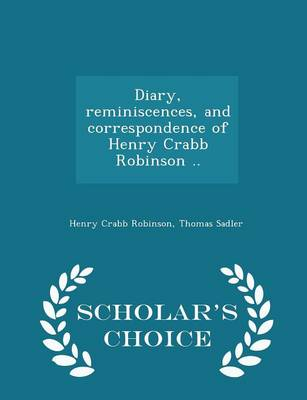Diary, Reminiscences, and Correspondence of Henry Crabb Robinson .. - Scholar's Choice Edition by Henry Crabb Robinson