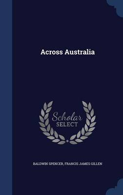 Across Australia by Baldwin Spencer