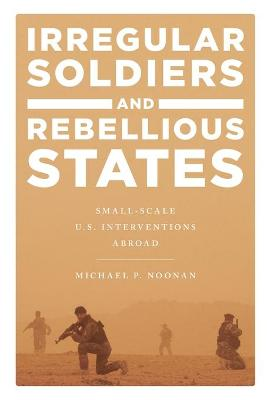 Irregular Soldiers and Rebellious States: Small-Scale U.S. Interventions Abroad book