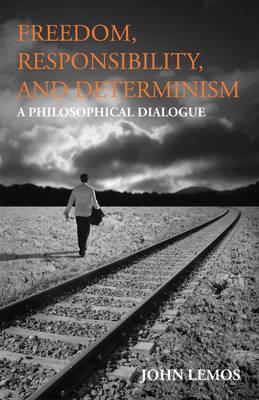 Freedom, Responsibility, and Determinism by John Lemos