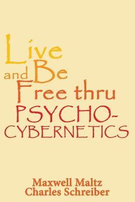 Live and Be Free Thru Psycho-Cybernetics by Maxwell Maltz
