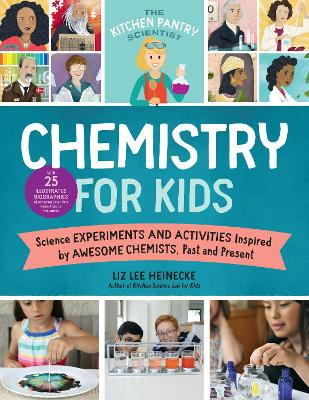The Kitchen Pantry Scientist Chemistry for Kids: Science Experiments and Activities Inspired by Awesome Chemists, Past and Present; Includes 25 Illustrated Biographies of Amazing Scientists from Around the World by Liz Lee Heinecke