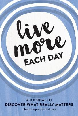 Live More Each Day: A journal to discover what really matters by Domonique Bertolucci