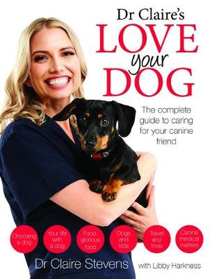 Dr Claire's Love your Dog: The Complete Guide to Caring for Your Canine Friend by Libby Harkness Dr Claire Stevens
