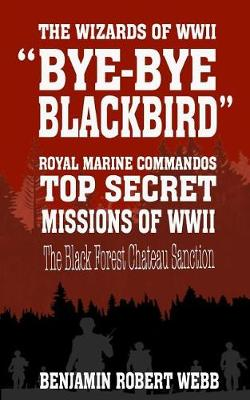 Bye-Bye Blackbird - The Wizards of WWII [Royal Marine Commandos - Top Secret Missions of WWII - The Black Forest Chateau Sanction] by Benjamin Robert Webb