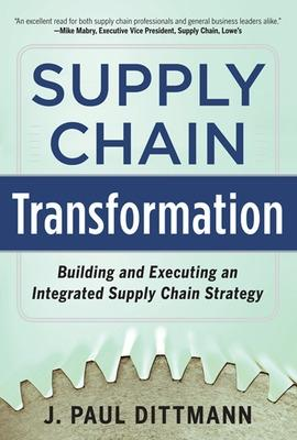 Supply Chain Transformation: Building and Executing an Integrated Supply Chain Strategy by J. Paul Dittmann