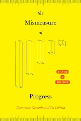 The Mismeasure of Progress: Economic Growth and Its Critics by Stephen J Macekura