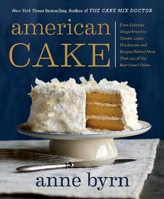 American Cake: From Colonial Gingerbread to Classic Layer. The Stories and Recipes Behind More Than 125 of Our Best-Loved Cakes. by Anne Byrn