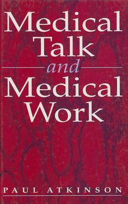 Medical Talk and Medical Work by Paul Anthony Atkinson