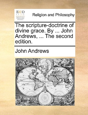 The Scripture-Doctrine of Divine Grace. by ... John Andrews, ... the Second Edition by John Andrews